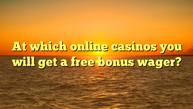 At which online casinos you will get a free bonus wager?