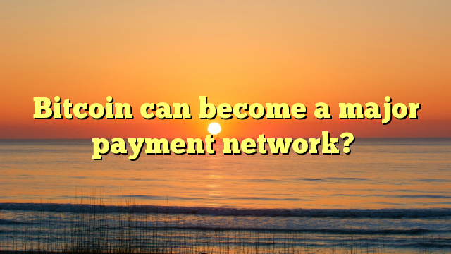 Bitcoin can become a major payment network?