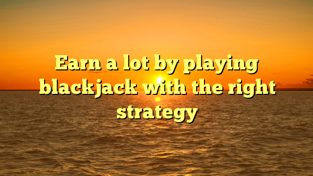 Earn a lot by playing blackjack with the right strategy