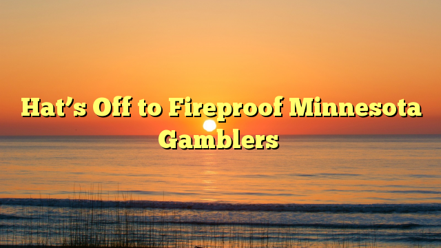 Hat's Off to Fireproof Minnesota Gamblers