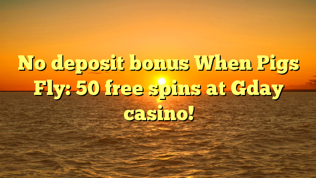 No deposit bonus When Pigs Fly: 50 free spins at Gday casino!