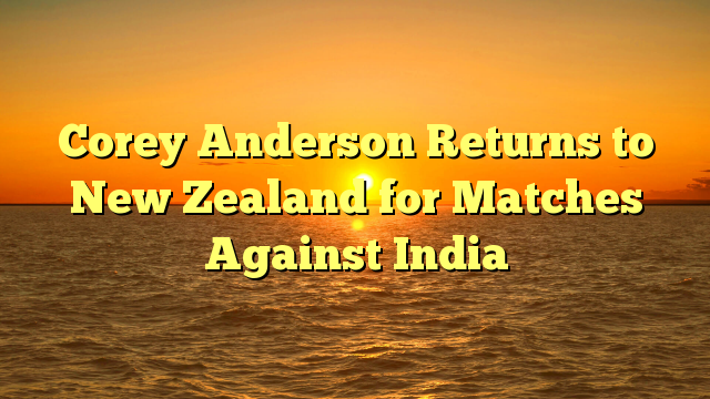 Corey Anderson Returns to New Zealand for Matches Against India