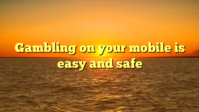 Gambling on your mobile is easy and safe
