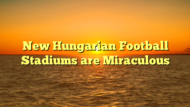 New Hungarian Football Stadiums are Miraculous