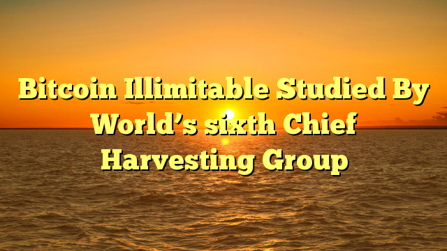 Bitcoin Illimitable Studied By World's sixth Chief Harvesting Group