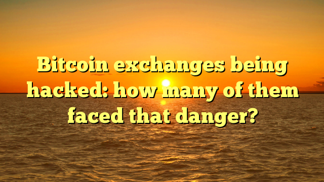 Bitcoin exchanges being hacked: how many of them faced that danger?