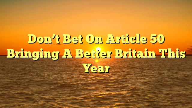 Don't Bet On Article 50 Bringing A Better Britain This Year