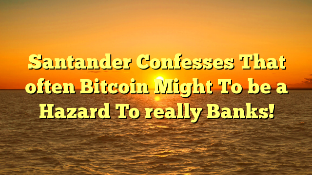 Santander Confesses That often Bitcoin Might To be a Hazard To really Banks!