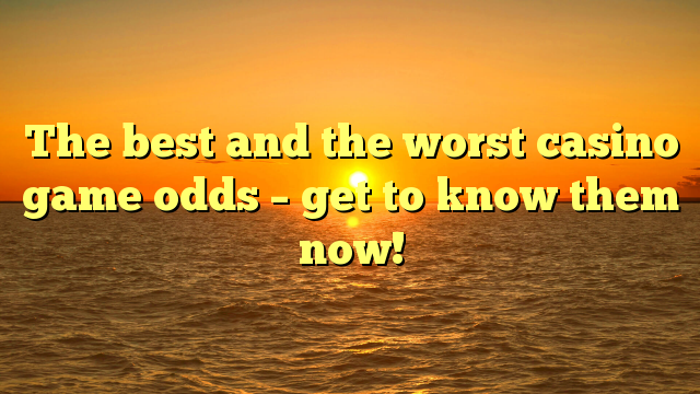 The best and the worst casino game odds – get to know them now!