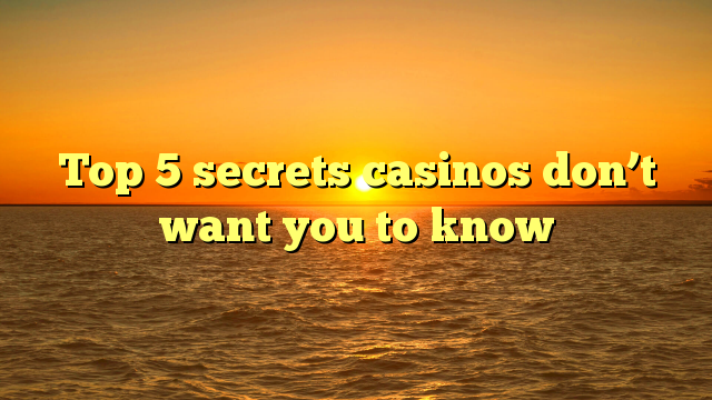 Top 5 secrets casinos don't want you to know