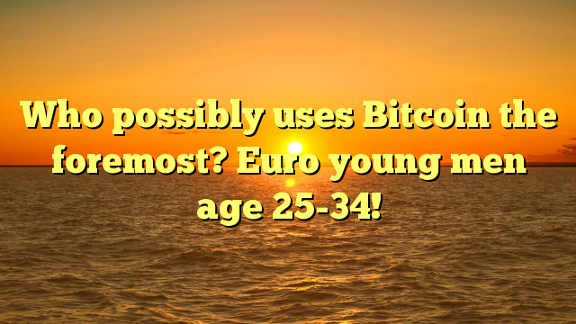 Who possibly uses Bitcoin the foremost? Euro young men age 25-34!