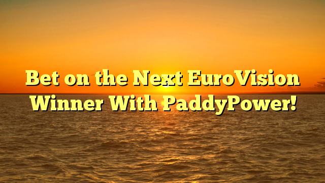 Bet on the Next EuroVision Winner With PaddyPower!