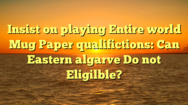 Insist on playing Entire world Mug Paper qualifictions: Can Eastern algarve Do not Eligilble?