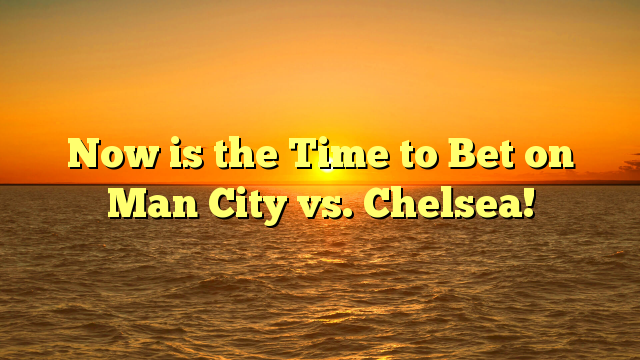 Now is the Time to Bet on Man City vs. Chelsea!