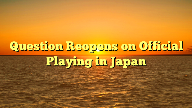 Question Reopens on Official Playing in Japan