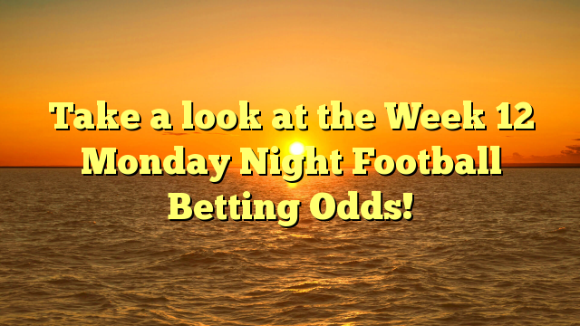 Take a look at the Week 12 Monday Night Football Betting Odds!