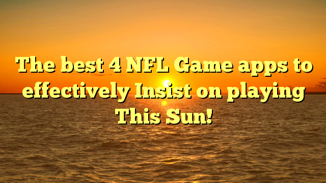 The best 4 NFL Game apps to effectively Insist on playing This Sun!