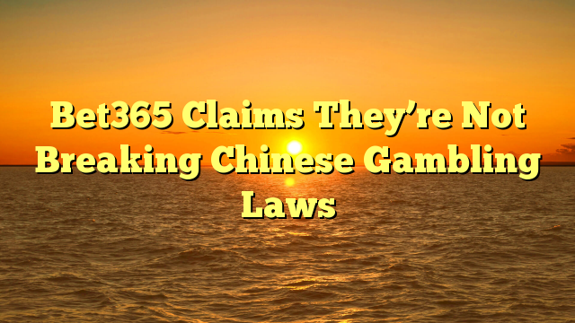 Bet365 Claims They're Not Breaking Chinese Gambling Laws