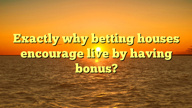 Exactly why betting houses encourage live by having bonus?