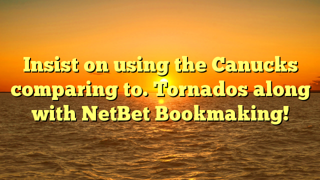 Insist on using the Canucks comparing to. Tornados along with NetBet Bookmaking!
