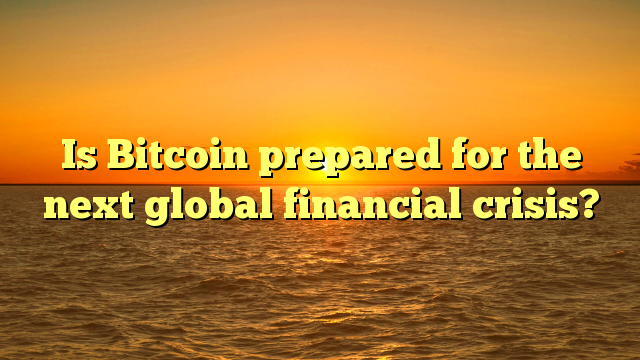 Is Bitcoin prepared for the next global financial crisis?