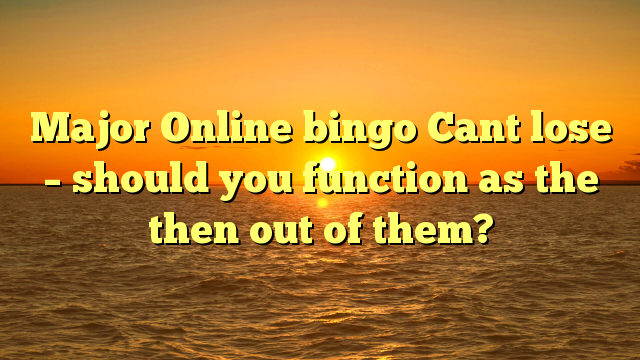Major Online bingo Cant lose – should you function as the then out of them?
