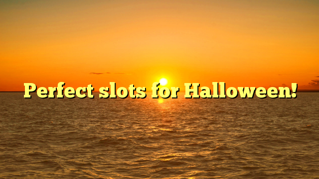 Perfect slots for Halloween!