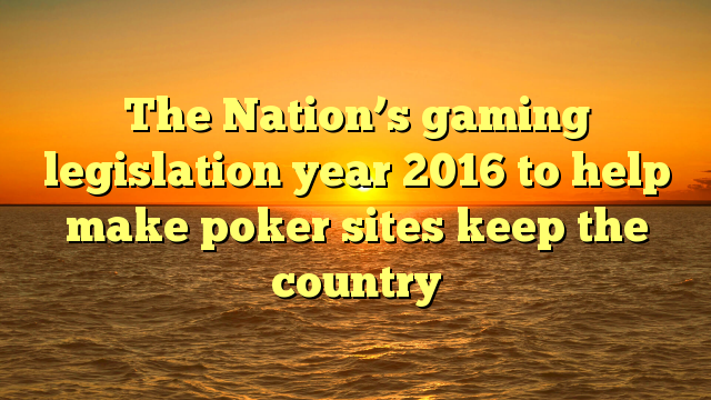 The Nation's gaming legislation year 2016 to help make poker sites keep the country