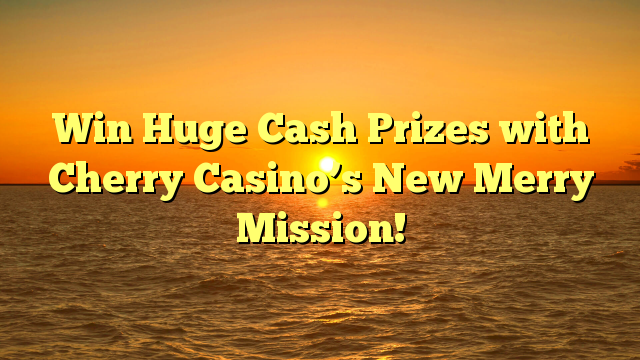 Win Huge Cash Prizes with Cherry Casino's New Merry Mission!