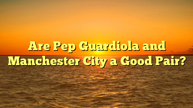 Are Pep Guardiola and Manchester City a Good Pair?