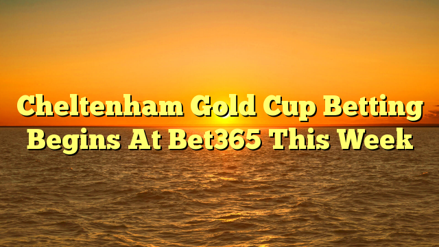 Cheltenham Gold Cup Betting Begins At Bet365 This Week