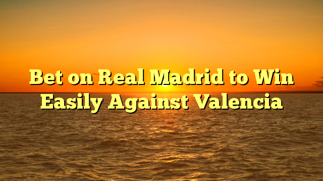 Bet on Real Madrid to Win Easily Against Valencia