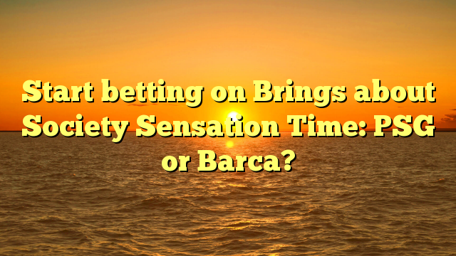 Start betting on Brings about Society Sensation Time: PSG or Barca?