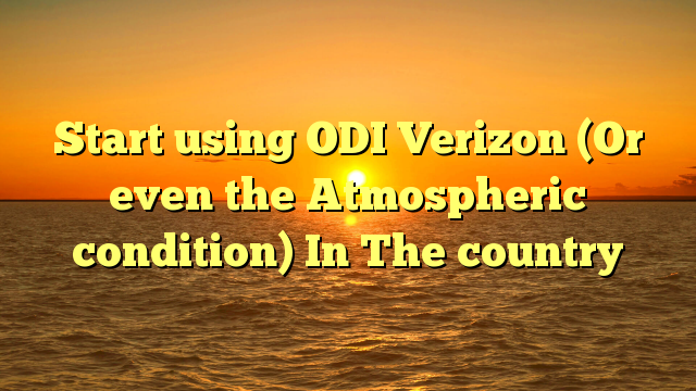 Start using ODI Verizon (Or even the Atmospheric condition) In The country