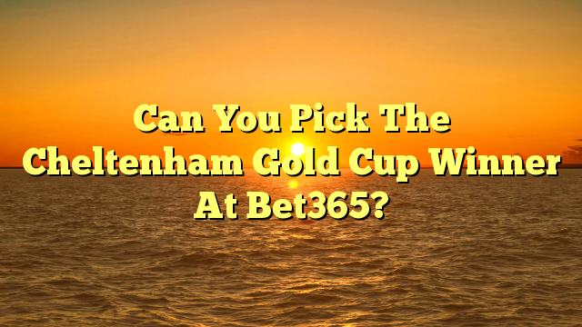 Can You Pick The Cheltenham Gold Cup Winner At Bet365?