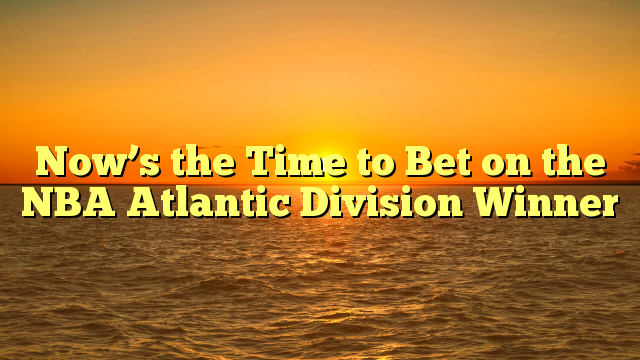 Now's the Time to Bet on the NBA Atlantic Division Winner