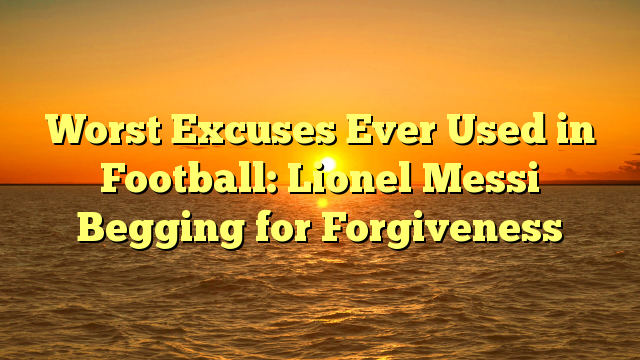 Worst Excuses Ever Used in Football: Lionel Messi Begging for Forgiveness