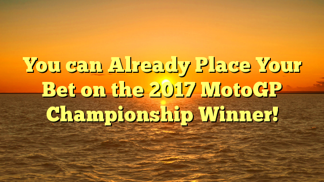 You can Already Place Your Bet on the 2017 MotoGP Championship Winner!