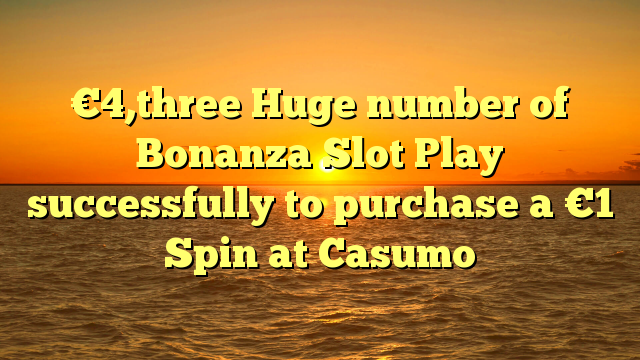 €4,three Huge number of Bonanza Slot Play successfully to purchase a €1 Spin at Casumo