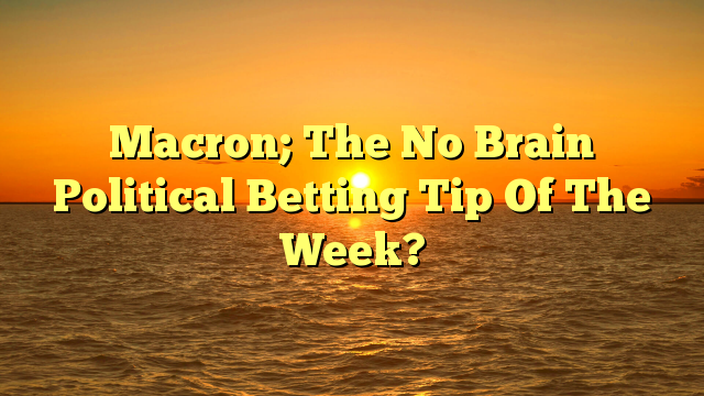 Macron; The No Brain Political Betting Tip Of The Week?