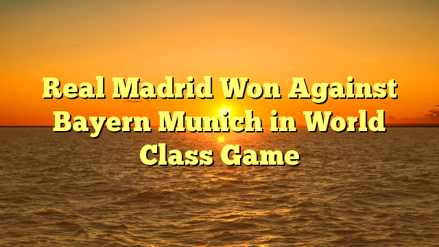 Real Madrid Won Against Bayern Munich in World Class Game