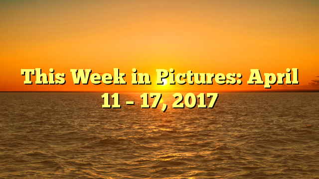 This Week in Pictures: April 11 – 17, 2017