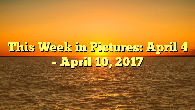 This Week in Pictures: April 4 – April 10, 2017
