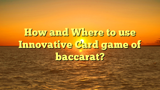 How and Where to use Innovative Card game of baccarat?