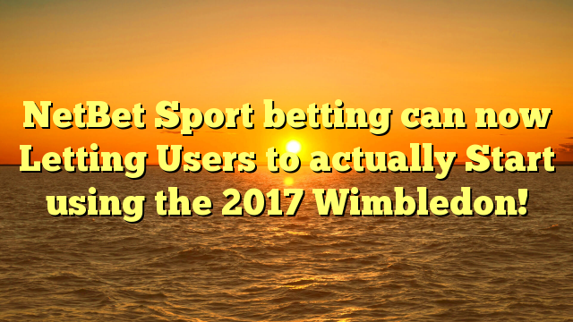 NetBet Sport betting can now Letting Users to actually Start using the 2017 Wimbledon!