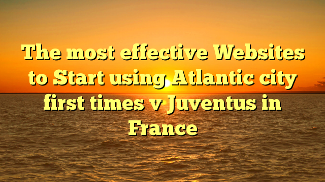 The most effective Websites to Start using Atlantic city first times v Juventus in France