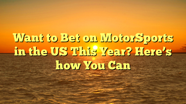 Want to Bet on MotorSports in the US This Year? Here's how You Can