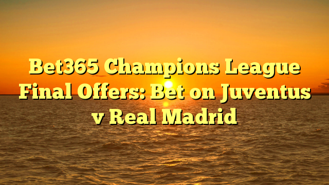 Bet365 Champions League Final Offers: Bet on Juventus v Real Madrid