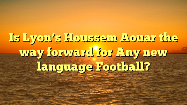 Is Lyon's Houssem Aouar the way forward for Any new language Football?