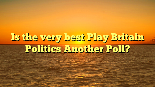 Is the very best Play Britain Politics Another Poll?